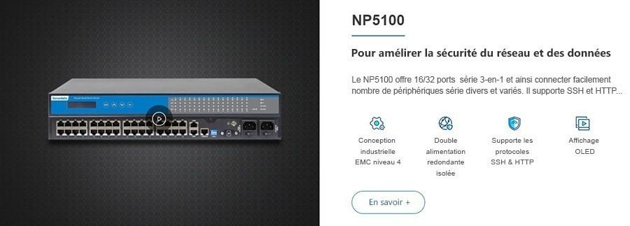 Le NP5100 offre 16/32 ports série 3IN1 et peut ainsi connecter facilement plusieurs types de périphériques série. Il prend en charge SSH et HTTPS...